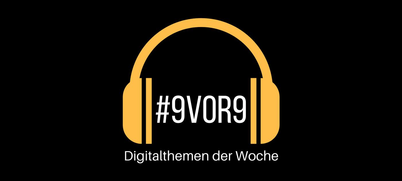 #9vor9 - Die Digitalthemen der Woche