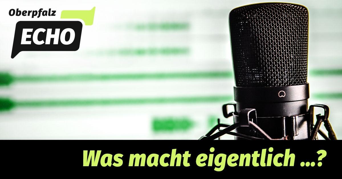 OberpfalzECHO-Podcast: Was macht eigentlich...?